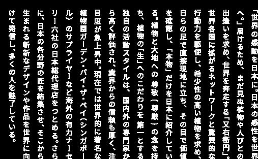 「世界の感動を日本に。日本の感性を世界へ。」届けるため、まだ見ぬ植物や人びとの出逢いを求め、世界を奔走する「又右衛門」。世界各国に拡がるネットワークと驚異的な行動力を駆使し、希少性の高い植物を求め、自らの足で直接現地に立ち、その目で価値を確認し、「本物」だけを日本に紹介している。植物と大地への 尊敬 ( 尊厳 ) の念を持ち、植物の「生」へのこだわりを 第一とする独自の活動スタイルは、国内外の専門家から高く評価され、業界からの信頼も厚く、注目度が急上昇中。現在では世界的に著名な植物園ガーデン・バイ・ザ・ベイ(シンガポール)のサプライヤーなど海外の有力ナーセリー7社の日本総代理店をつとめる。さらに、日本の各分野の匠を結集させ、そこから 生まれる斬新なデザインや作品を世界に向けて発信し、多くの人を魅了している。