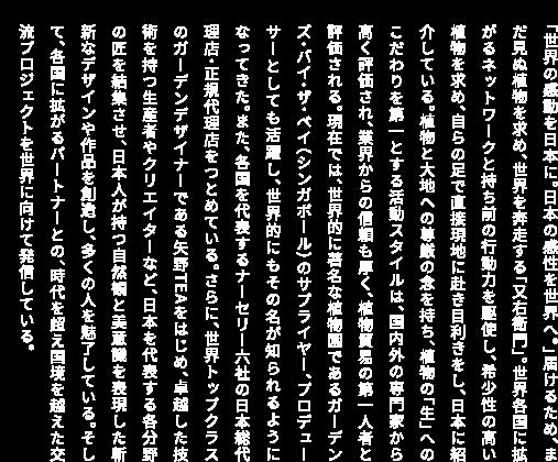 「世界の感動を日本に。日本の感性を世界へ。」届けるため、まだ見ぬ植物を求め、世界を奔走する「又右衛門」。世界各国に拡がるネットワークと持ち前の行動力を駆使し、希少性の高い植物を求め、自らの足で直接現地に赴き目利きをし、日本に紹介している。植物と大地への尊厳の念を持ち、植物の「生」へのこだわりを第一とする活動スタイルは、国内外の専門家から高く評価され、業界からの信頼も厚く、植物貿易の第一人者と評価される。現在では、世界的に著名な植物園であるガーデンズ・バイ・ザ・ベイ(シンガポール)のサプライヤー、プロデューサーとしても活躍し、世界的にもその名が知られるようになってきた。また、各国を代表するナーセリー六社の日本総代理店・正規代理店をつとめている。さらに、世界トップクラスのガーデンデザイナーである矢野TEAをはじめ、卓越した技術を持つ生産者やクリエイターなど、日本を代表する各分野の匠を結集させ、日本人が持つ自然観と美意識を表現した斬新なデザインや作品を創造し、多くの人を魅了している。そして、各国に拡がるパートナーとの、時代を超え国境を越えた交流プロジェクトを世界に向けて発信している。」